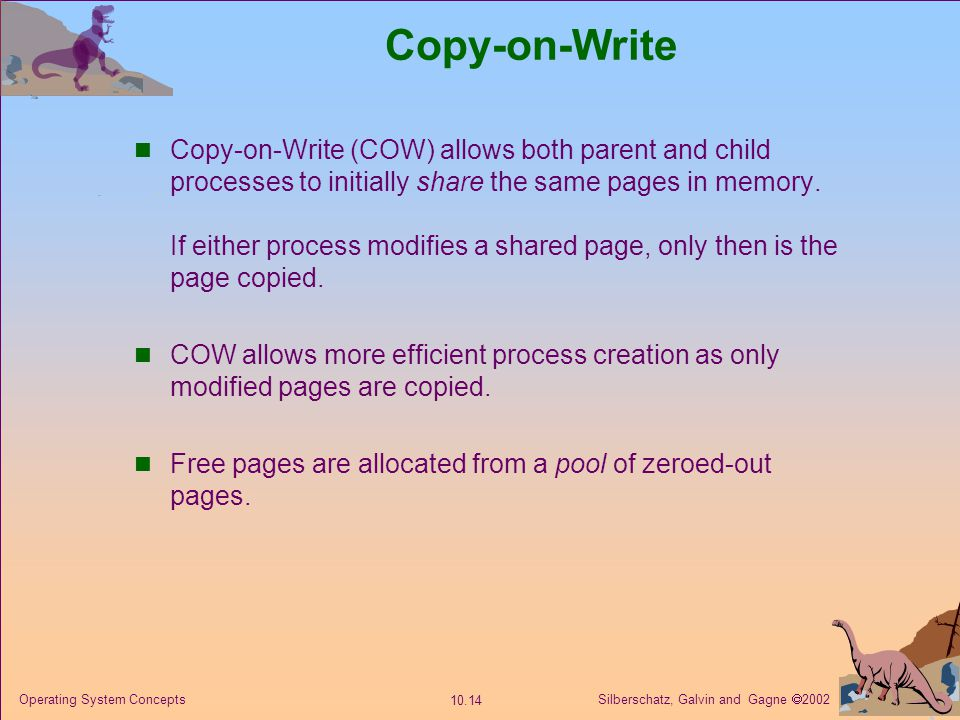 Silberschatz, Galvin and Gagne  2002 10.14 Operating System Concepts Copy-on-Write Copy-on-Write (COW) allows both parent and child processes to init