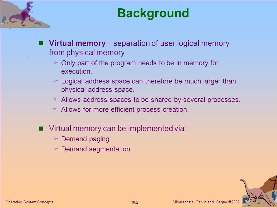 Silberschatz, Galvin and Gagne  2002 10.2 Operating System Concepts Background Virtual memory – separation of user logical memory from physical memor