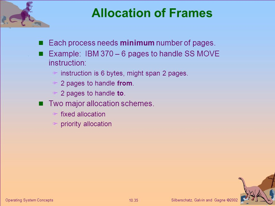 Silberschatz, Galvin and Gagne  2002 10.35 Operating System Concepts Allocation of Frames Each process needs minimum number of pages. Example: IBM 37