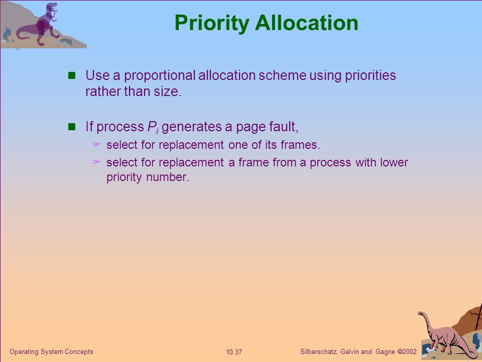 Silberschatz, Galvin and Gagne  2002 10.37 Operating System Concepts Priority Allocation Use a proportional allocation scheme using priorities rather
