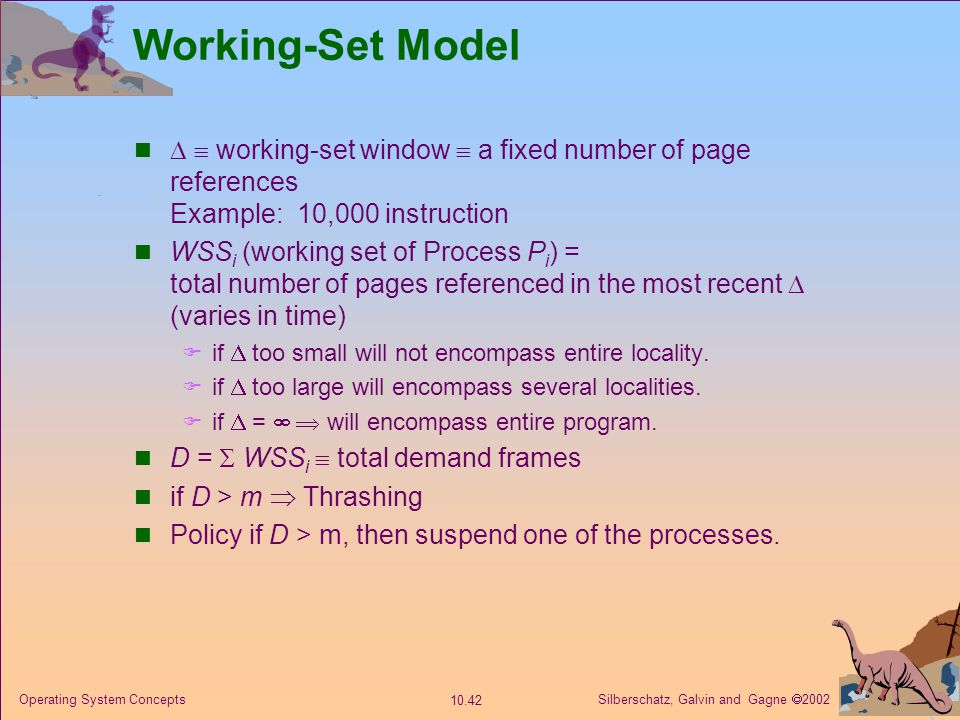 Silberschatz, Galvin and Gagne  2002 10.42 Operating System Concepts Working-Set Model   working-set window  a fixed number of page references Exa
