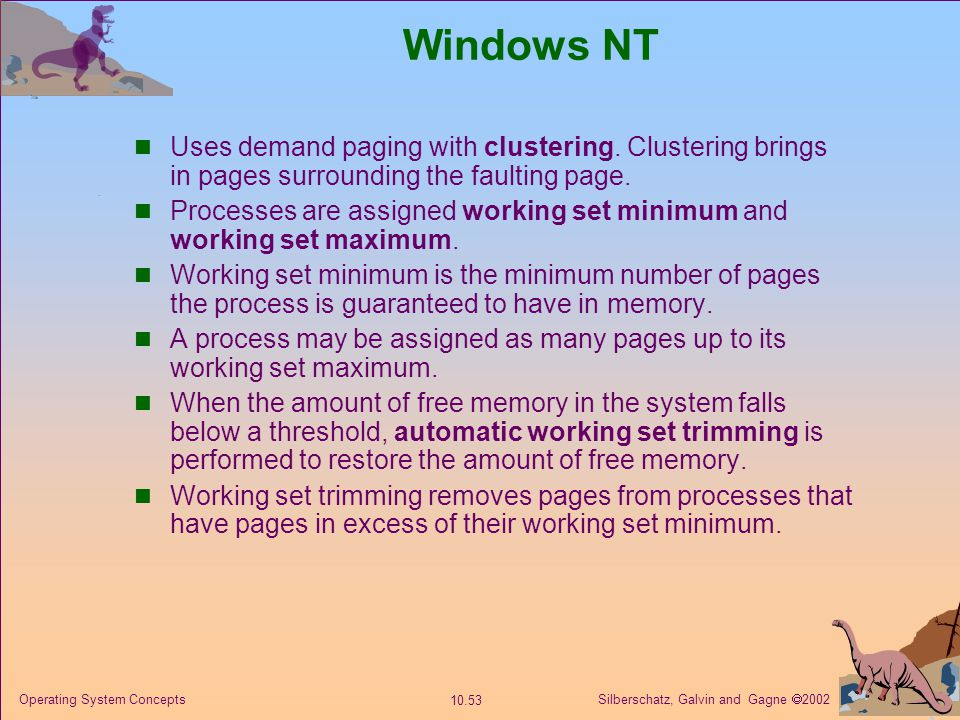 Silberschatz, Galvin and Gagne  2002 10.53 Operating System Concepts Windows NT Uses demand paging with clustering. Clustering brings in pages surrou