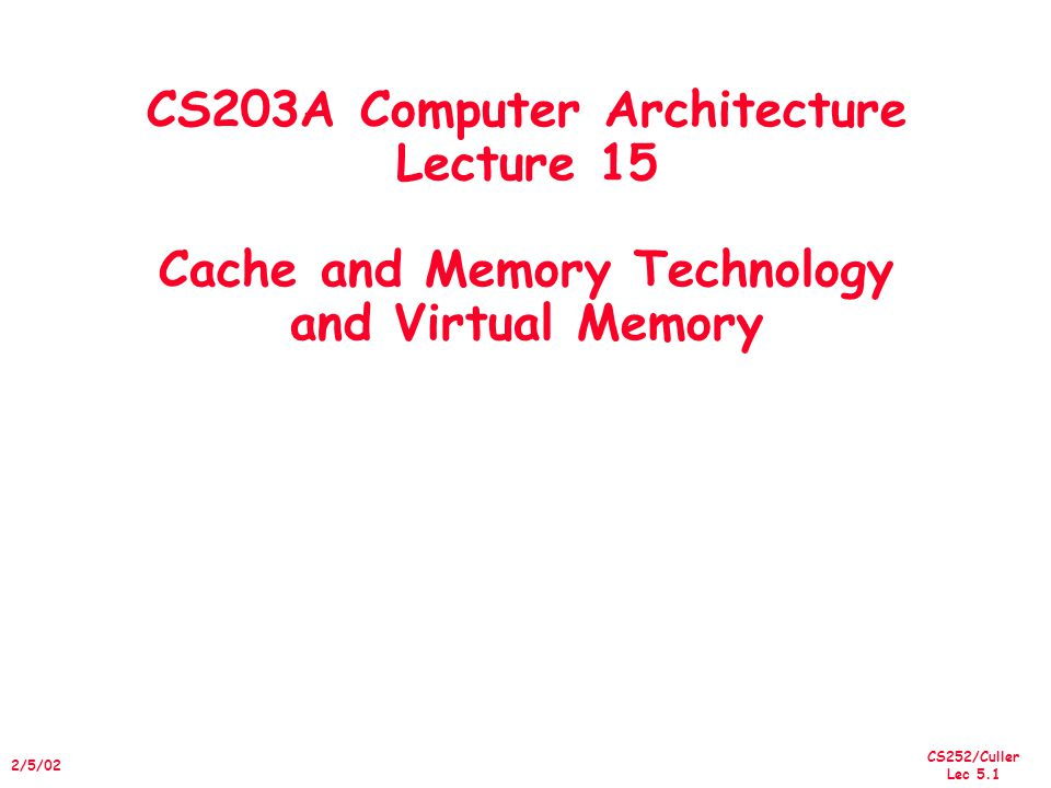 CS252/Culler Lec 5.1 2/5/02 CS203A Computer Architecture Lecture 15 Cache and Memory Technology and Virtual Memory