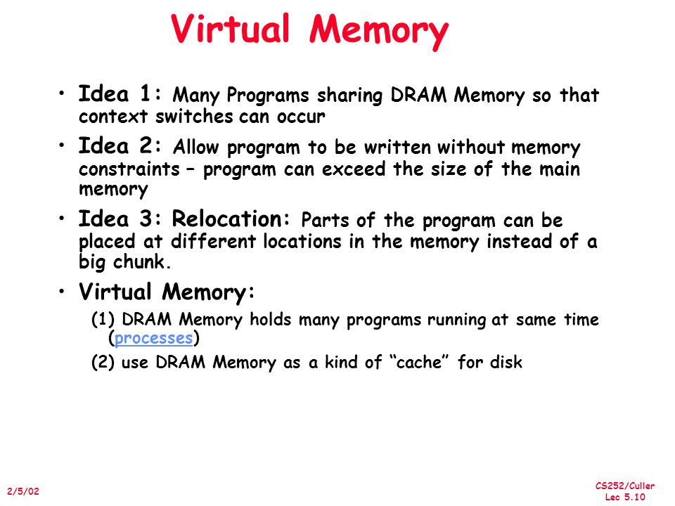 CS252/Culler Lec 5.10 2/5/02 Virtual Memory Idea 1: Many Programs sharing DRAM Memory so that context switches can occur Idea 2: Allow program to be written without memory constraints – program can exceed the size of the main memory Idea 3: Relocation: Parts of the program can be placed at different locations in the memory instead of a big chunk.