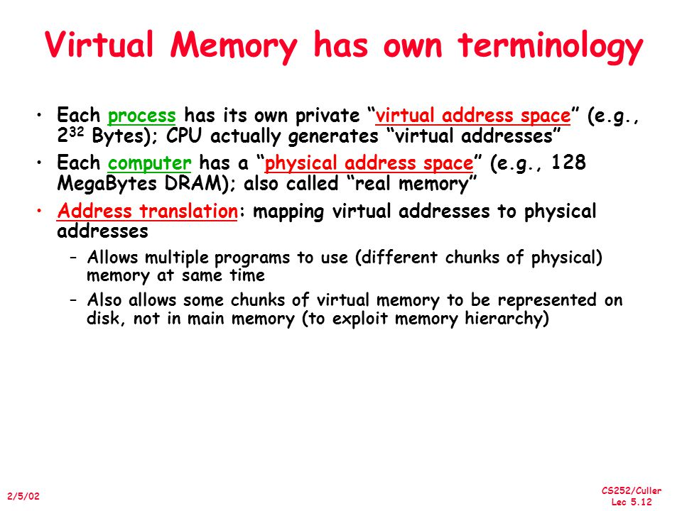 CS252/Culler Lec 5.12 2/5/02 Virtual Memory has own terminology Each process has its own private virtual address space (e.g., 2 32 Bytes); CPU actually generates virtual addresses Each computer has a physical address space (e.g., 128 MegaBytes DRAM); also called real memory Address translation: mapping virtual addresses to physical addresses –Allows multiple programs to use (different chunks of physical) memory at same time –Also allows some chunks of virtual memory to be represented on disk, not in main memory (to exploit memory hierarchy)