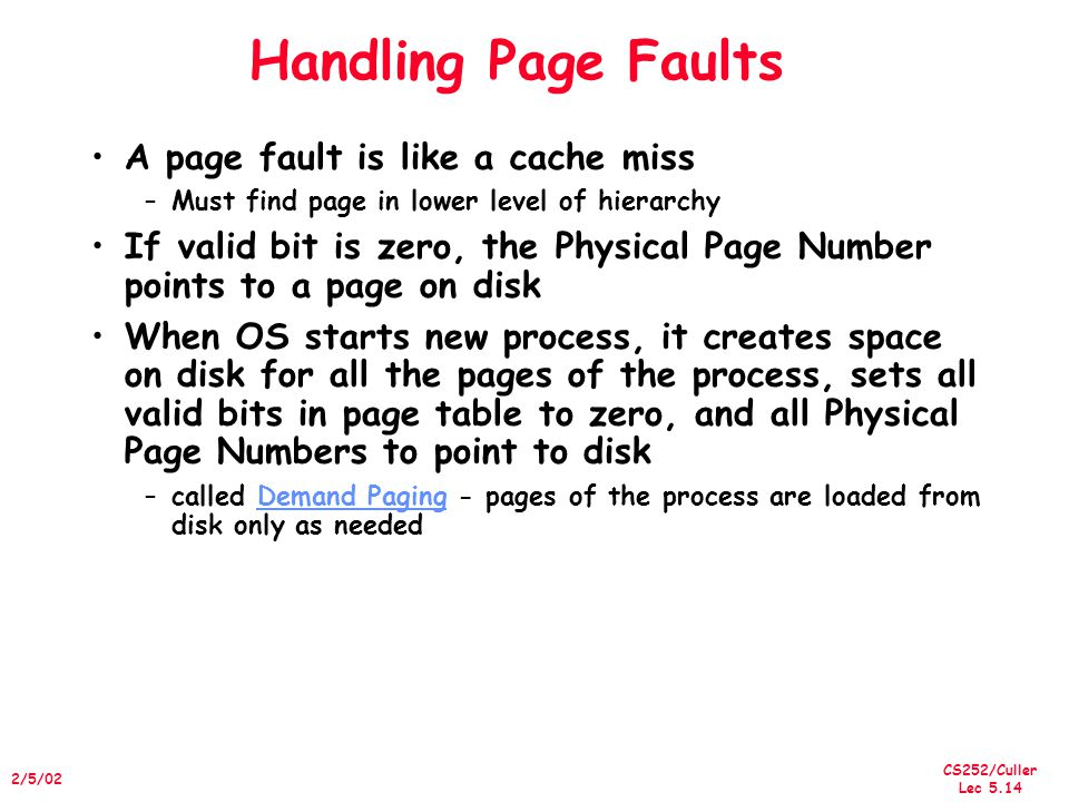 CS252/Culler Lec 5.14 2/5/02 Handling Page Faults A page fault is like a cache miss –Must find page in lower level of hierarchy If valid bit is zero, the Physical Page Number points to a page on disk When OS starts new process, it creates space on disk for all the pages of the process, sets all valid bits in page table to zero, and all Physical Page Numbers to point to disk –called Demand Paging - pages of the process are loaded from disk only as needed