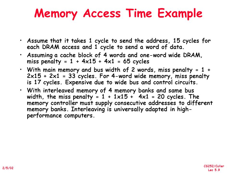 CS252/Culler Lec 5.9 2/5/02 Memory Access Time Example Assume that it takes 1 cycle to send the address, 15 cycles for each DRAM access and 1 cycle to