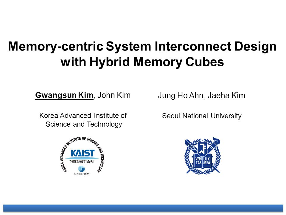 Memory-centric System Interconnect Design with Hybrid Memory Cubes Gwangsun Kim, John Kim Korea Advanced Institute of Science and Technology Jung Ho A