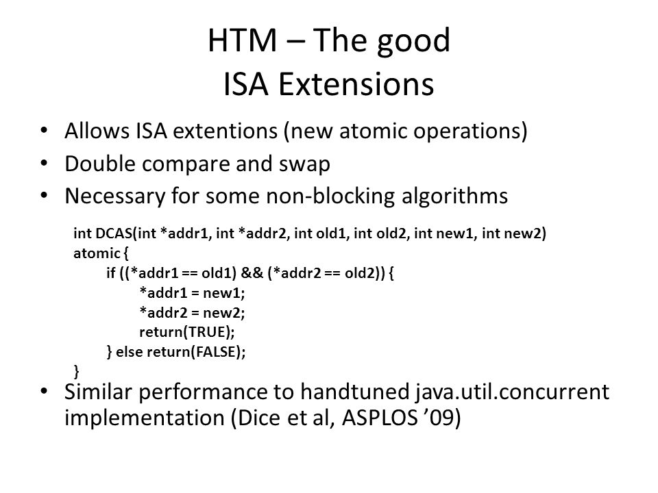 HTM – The good ISA Extensions Allows ISA extentions (new atomic operations) Double compare and swap Necessary for some non-blocking algorithms Similar performance to handtuned java.util.concurrent implementation (Dice et al, ASPLOS '09) int DCAS(int *addr1, int *addr2, int old1, int old2, int new1, int new2) atomic { if ((*addr1 == old1) && (*addr2 == old2)) { *addr1 = new1; *addr2 = new2; return(TRUE); } else return(FALSE); }