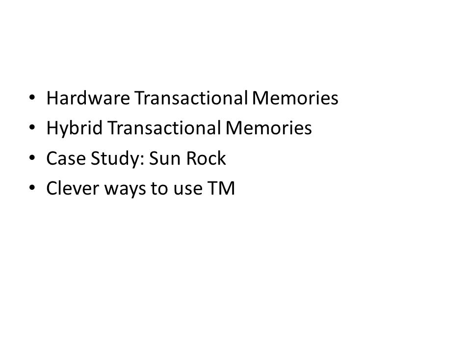 Hardware Transactional Memories Hybrid Transactional Memories Case Study: Sun Rock Clever ways to use TM