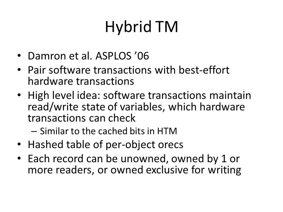 Hybrid TM Damron et al. ASPLOS '06 Pair software transactions with best-effort hardware transactions High level idea: software transactions maintain r