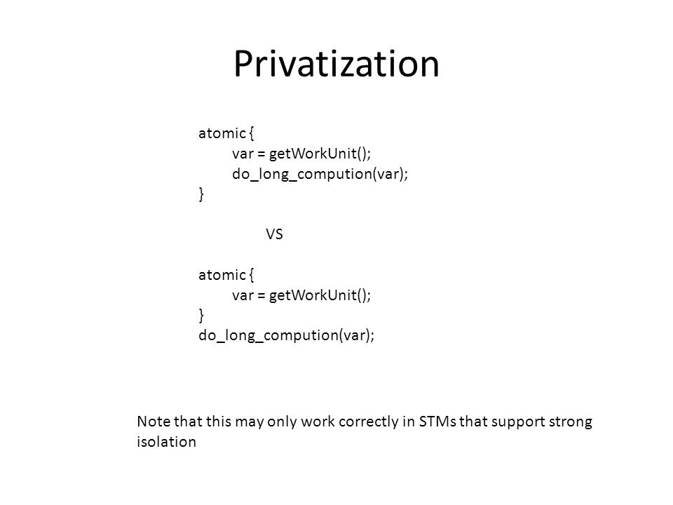 Privatization atomic { var = getWorkUnit(); do_long_compution(var); } VS atomic { var = getWorkUnit(); } do_long_compution(var); Note that this may only work correctly in STMs that support strong isolation