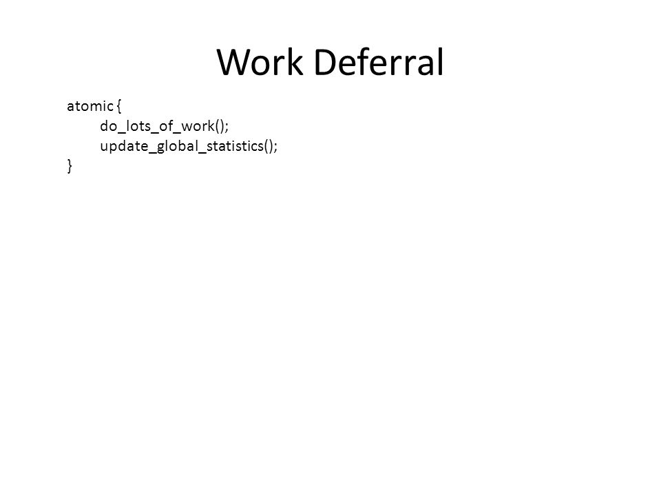 Work Deferral atomic { do_lots_of_work(); update_global_statistics(); }