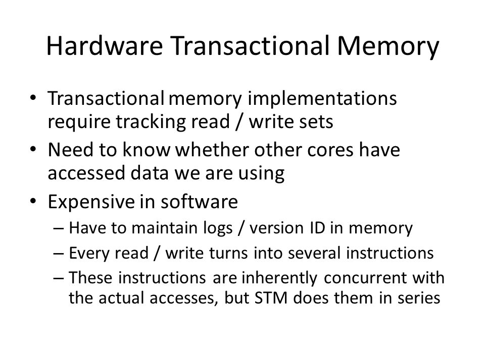Hardware Transactional Memory Transactional memory implementations require tracking read / write sets Need to know whether other cores have accessed data we are using Expensive in software – Have to maintain logs / version ID in memory – Every read / write turns into several instructions – These instructions are inherently concurrent with the actual accesses, but STM does them in series