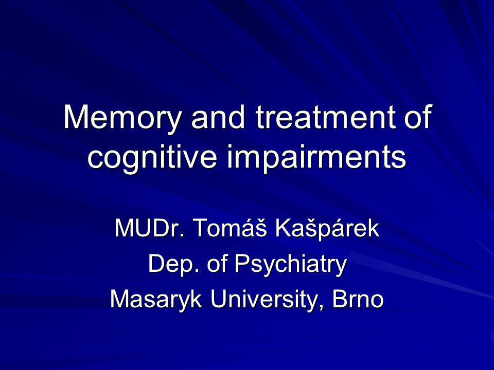 Memory and treatment of cognitive impairments MUDr. Tomáš Kašpárek Dep. of Psychiatry Masaryk University, Brno