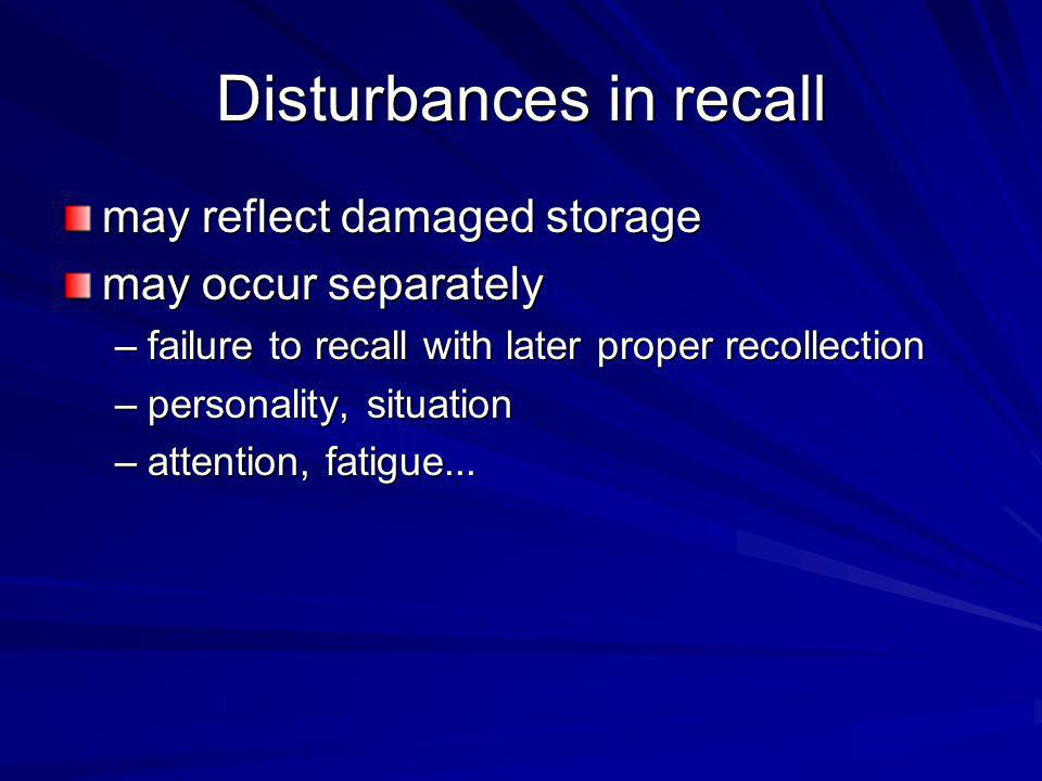 Disturbances in recall may reflect damaged storage may occur separately –failure to recall with later proper recollection –personality, situation –att