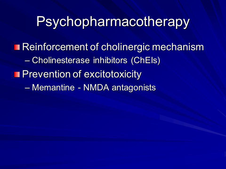 Psychopharmacotherapy Reinforcement of cholinergic mechanism –Cholinesterase inhibitors (ChEIs) Prevention of excitotoxicity –Memantine - NMDA antagon