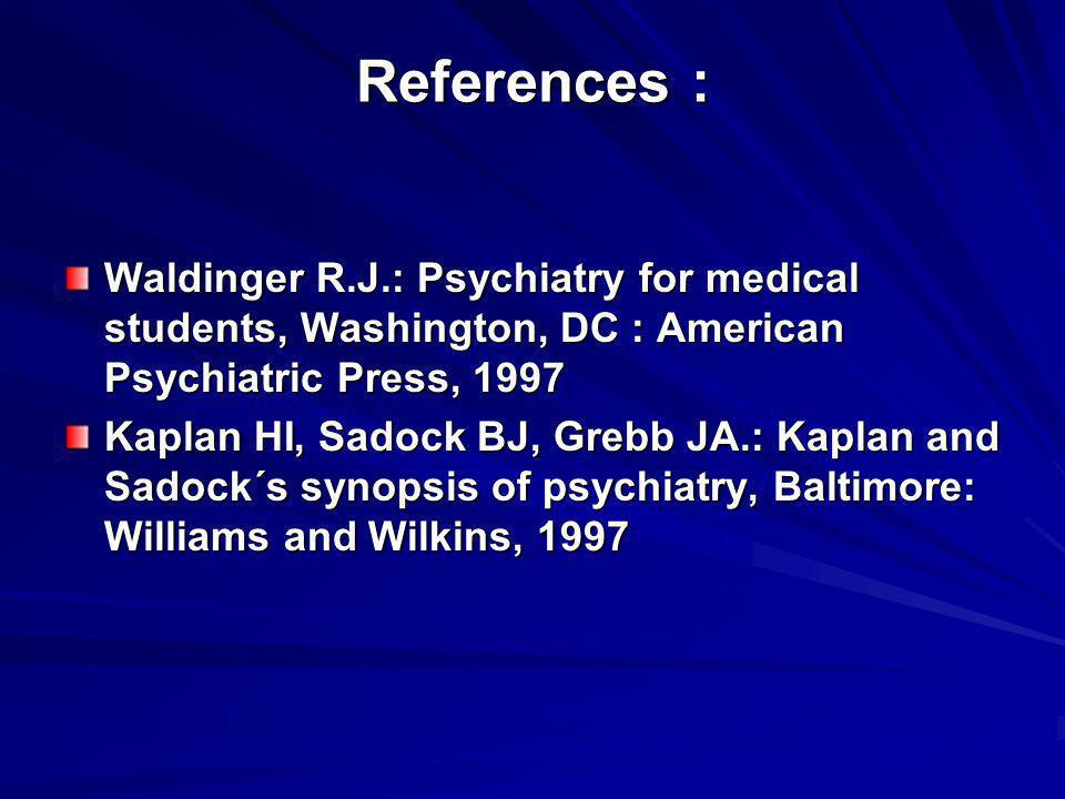 References : Waldinger R.J.: Psychiatry for medical students, Washington, DC : American Psychiatric Press, 1997 Kaplan HI, Sadock BJ, Grebb JA.: Kapla