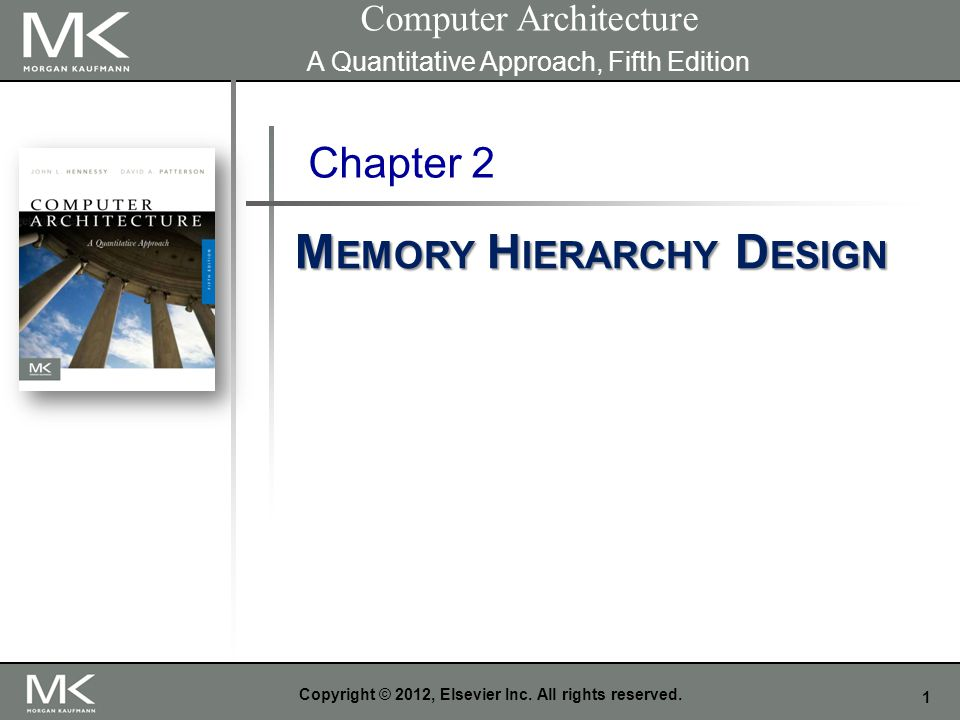 1 Copyright © 2012, Elsevier Inc. All rights reserved. Chapter 2 M EMORY H IERARCHY D ESIGN Computer Architecture A Quantitative Approach, Fifth Editi
