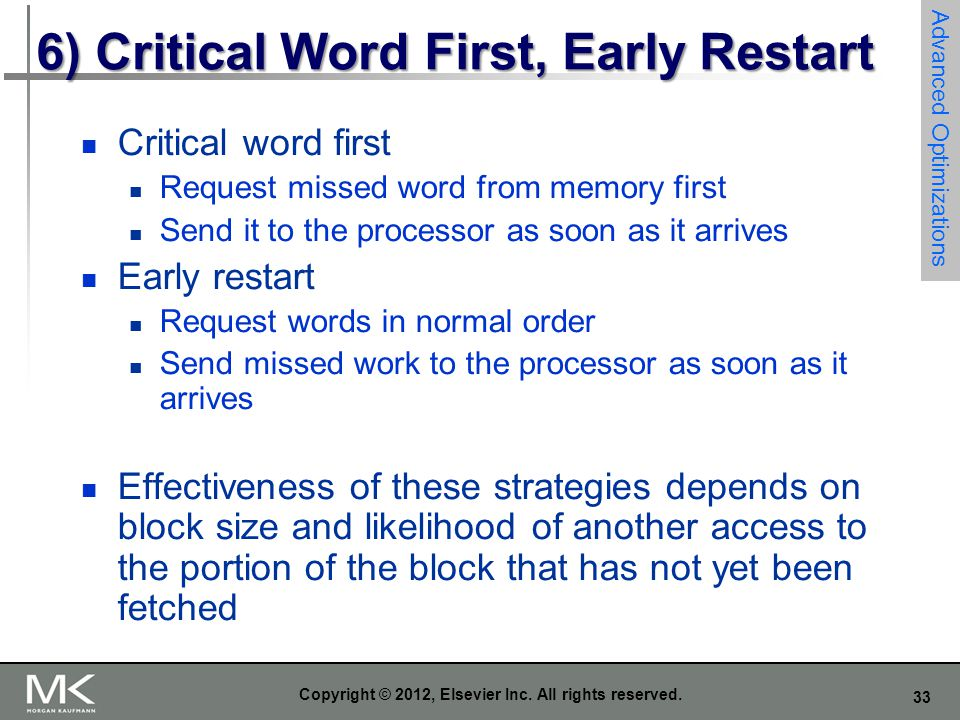 33 Copyright © 2012, Elsevier Inc. All rights reserved. 6) Critical Word First, Early Restart Critical word first Request missed word from memory firs