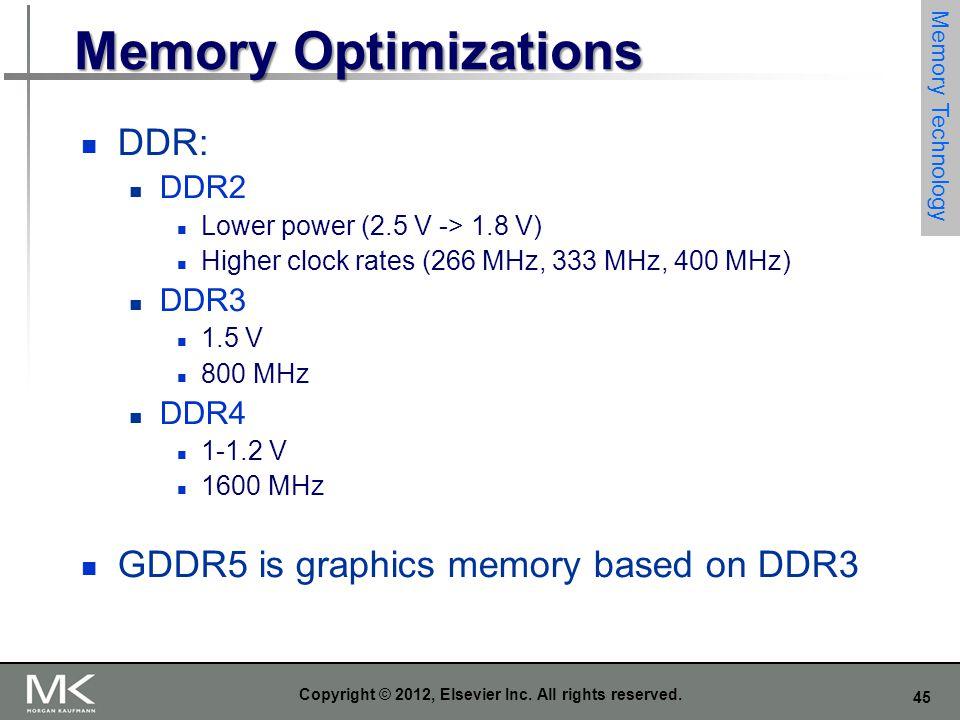 45 Copyright © 2012, Elsevier Inc. All rights reserved. Memory Optimizations DDR: DDR2 Lower power (2.5 V -> 1.8 V) Higher clock rates (266 MHz, 333 M