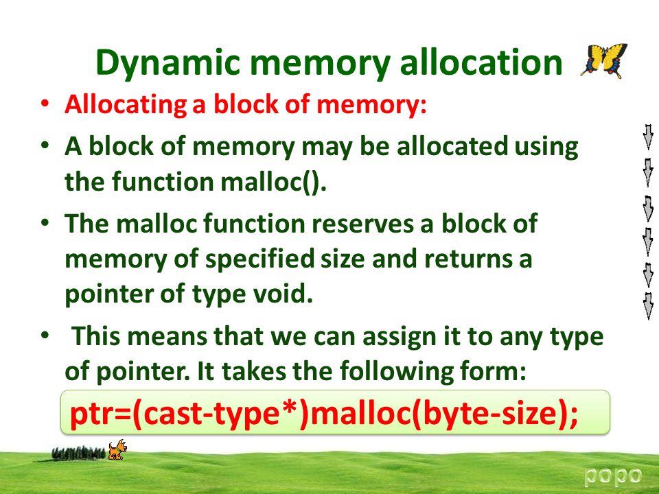 Dynamic memory allocation Allocating a block of memory: A block of memory may be allocated using the function malloc(). The malloc function reserves a