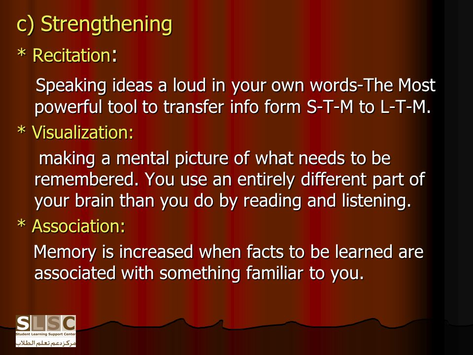 c) Strengthening * Recitation : Speaking ideas a loud in your own words-The Most powerful tool to transfer info form S-T-M to L-T-M.