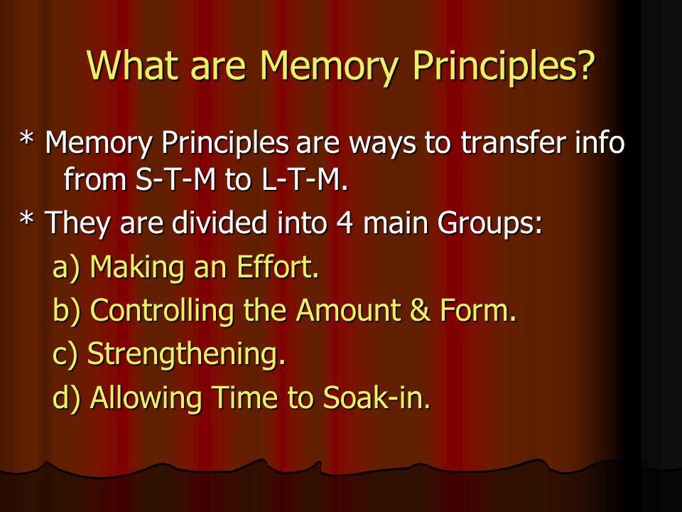 What are Memory Principles. * Memory Principles are ways to transfer info from S-T-M to L-T-M.
