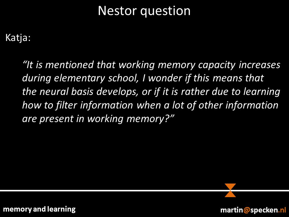memory and learning Nestor question Katja: It is mentioned that working memory capacity increases during elementary school, I wonder if this means that the neural basis develops, or if it is rather due to learning how to filter information when a lot of other information are present in working memory