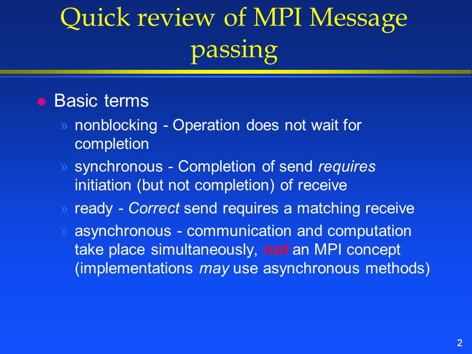 2 Quick review of MPI Message passing l Basic terms »nonblocking - Operation does not wait for completion »synchronous - Completion of send requires initiation (but not completion) of receive »ready - Correct send requires a matching receive »asynchronous - communication and computation take place simultaneously, not an MPI concept (implementations may use asynchronous methods)
