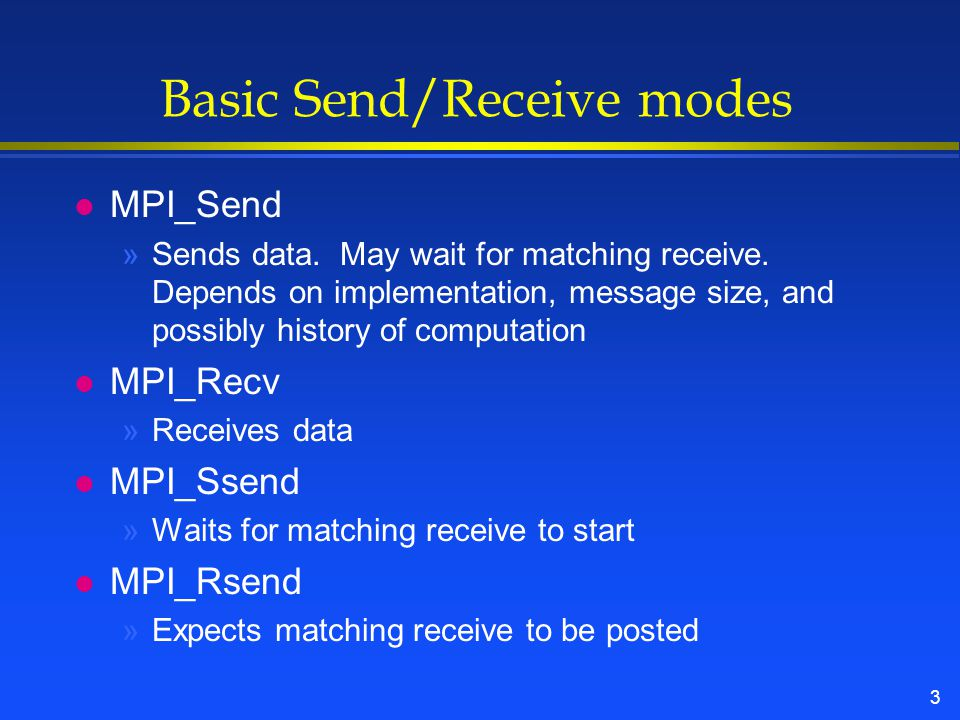 3 Basic Send/Receive modes l MPI_Send »Sends data.