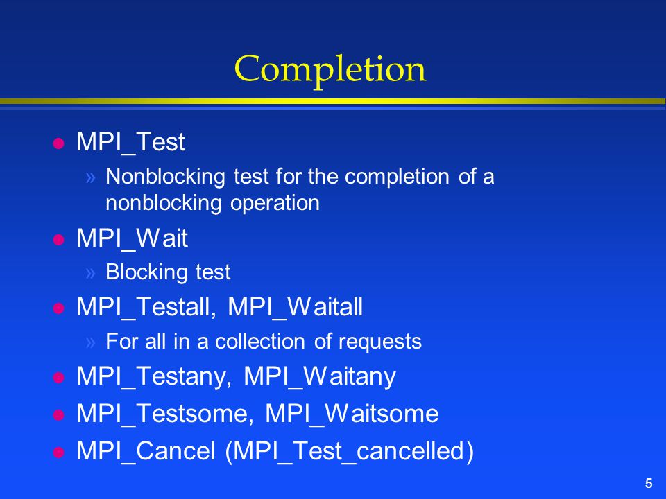 5 Completion l MPI_Test »Nonblocking test for the completion of a nonblocking operation l MPI_Wait »Blocking test l MPI_Testall, MPI_Waitall »For all in a collection of requests l MPI_Testany, MPI_Waitany l MPI_Testsome, MPI_Waitsome l MPI_Cancel (MPI_Test_cancelled)