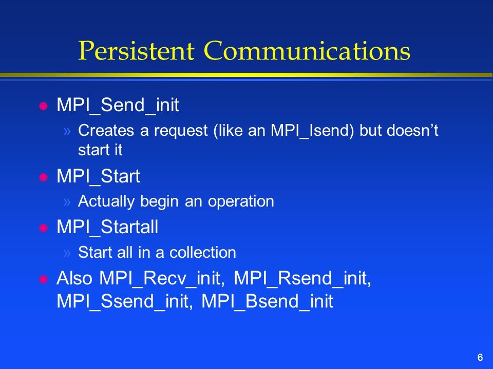 6 Persistent Communications l MPI_Send_init »Creates a request (like an MPI_Isend) but doesn't start it l MPI_Start »Actually begin an operation l MPI_Startall »Start all in a collection l Also MPI_Recv_init, MPI_Rsend_init, MPI_Ssend_init, MPI_Bsend_init