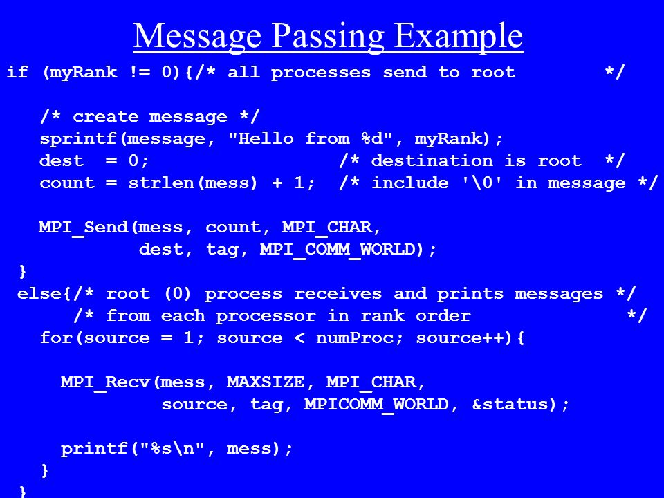 Message Passing Example if (myRank != 0){/* all processes send to root */ /* create message */ sprintf(message, Hello from %d , myRank); dest = 0; /* destination is root */ count = strlen(mess) + 1; /* include \0 in message */ MPI_Send(mess, count, MPI_CHAR, dest, tag, MPI_COMM_WORLD); } else{/* root (0) process receives and prints messages */ /* from each processor in rank order */ for(source = 1; source < numProc; source++){ MPI_Recv(mess, MAXSIZE, MPI_CHAR, source, tag, MPICOMM_WORLD, &status); printf( %s\n , mess); }