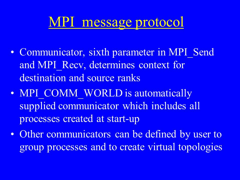 MPI message protocol Communicator, sixth parameter in MPI_Send and MPI_Recv, determines context for destination and source ranks MPI_COMM_WORLD is automatically supplied communicator which includes all processes created at start-up Other communicators can be defined by user to group processes and to create virtual topologies