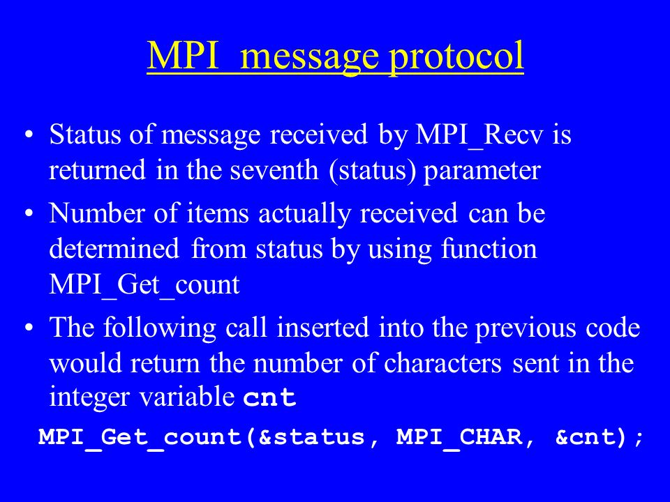 MPI message protocol Status of message received by MPI_Recv is returned in the seventh (status) parameter Number of items actually received can be determined from status by using function MPI_Get_count The following call inserted into the previous code would return the number of characters sent in the integer variable cnt MPI_Get_count(&status, MPI_CHAR, &cnt);