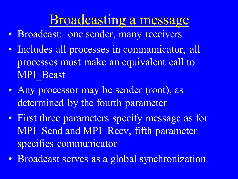 Broadcasting a message Broadcast: one sender, many receivers Includes all processes in communicator, all processes must make an equivalent call to MPI_Bcast Any processor may be sender (root), as determined by the fourth parameter First three parameters specify message as for MPI_Send and MPI_Recv, fifth parameter specifies communicator Broadcast serves as a global synchronization