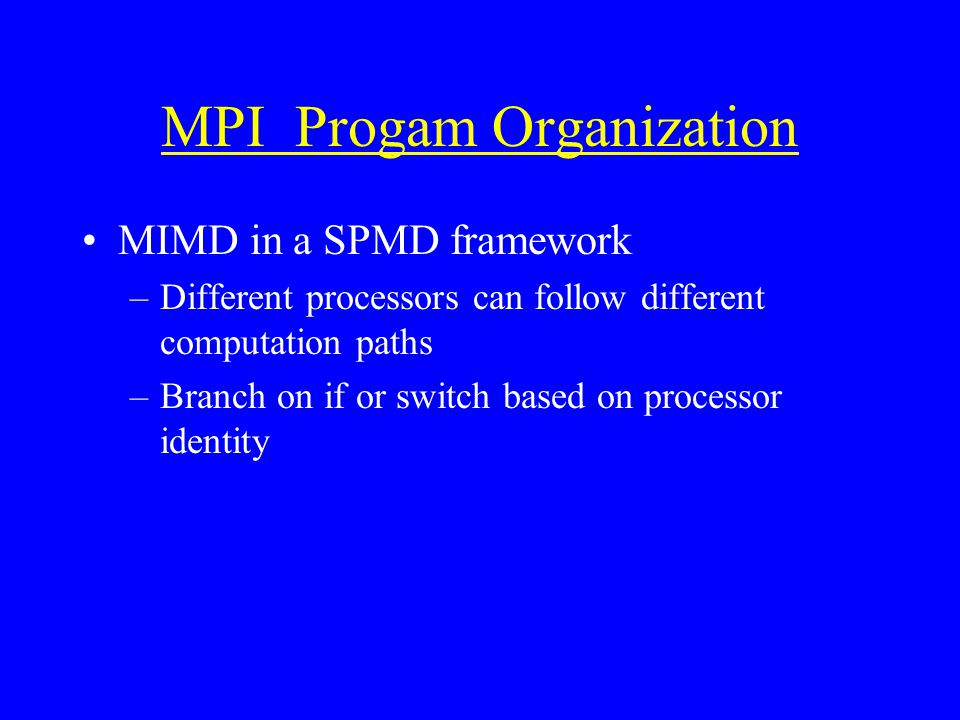 MPI Progam Organization MIMD in a SPMD framework –Different processors can follow different computation paths –Branch on if or switch based on processor identity