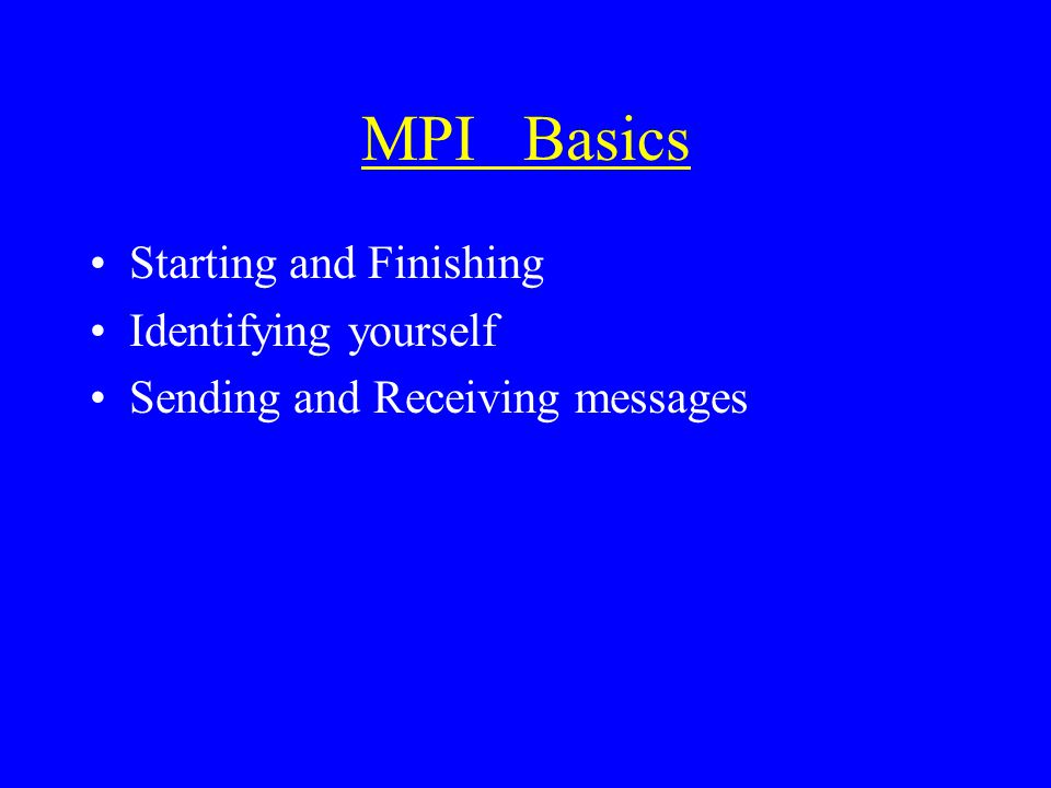 MPI Basics Starting and Finishing Identifying yourself Sending and Receiving messages