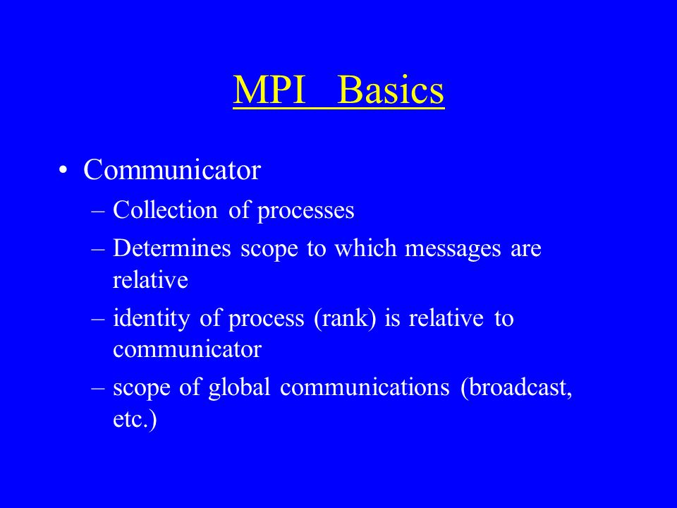 MPI Basics Communicator –Collection of processes –Determines scope to which messages are relative –identity of process (rank) is relative to communicator –scope of global communications (broadcast, etc.)