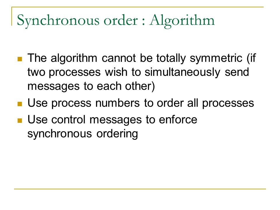 Synchronous order : Algorithm The algorithm cannot be totally symmetric (if two processes wish to simultaneously send messages to each other) Use process numbers to order all processes Use control messages to enforce synchronous ordering