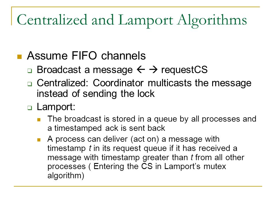 Centralized and Lamport Algorithms Assume FIFO channels  Broadcast a message   requestCS  Centralized: Coordinator multicasts the message instead of sending the lock  Lamport: The broadcast is stored in a queue by all processes and a timestamped ack is sent back A process can deliver (act on) a message with timestamp t in its request queue if it has received a message with timestamp greater than t from all other processes ( Entering the CS in Lamport's mutex algorithm)