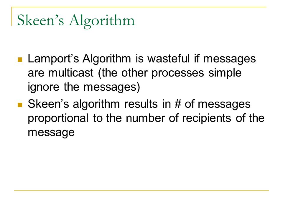 Skeen's Algorithm Lamport's Algorithm is wasteful if messages are multicast (the other processes simple ignore the messages) Skeen's algorithm results in # of messages proportional to the number of recipients of the message