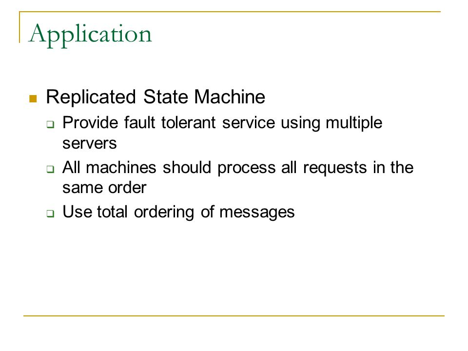 Application Replicated State Machine  Provide fault tolerant service using multiple servers  All machines should process all requests in the same order  Use total ordering of messages