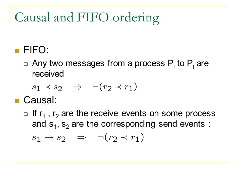 Causal and FIFO ordering FIFO:  Any two messages from a process P i to P j are received Causal:  If r 1, r 2 are the receive events on some process and s 1, s 2 are the corresponding send events :