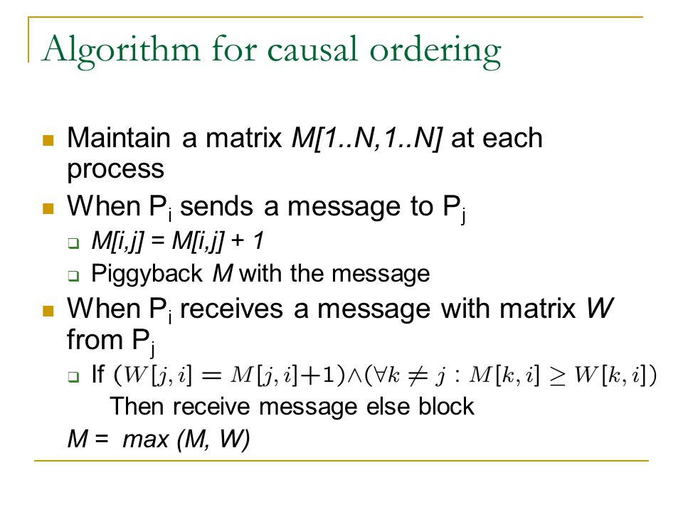 Algorithm for causal ordering Maintain a matrix M[1..N,1..N] at each process When P i sends a message to P j  M[i,j] = M[i,j] + 1  Piggyback M with the message When P i receives a message with matrix W from P j  If Then receive message else block M = max (M, W)