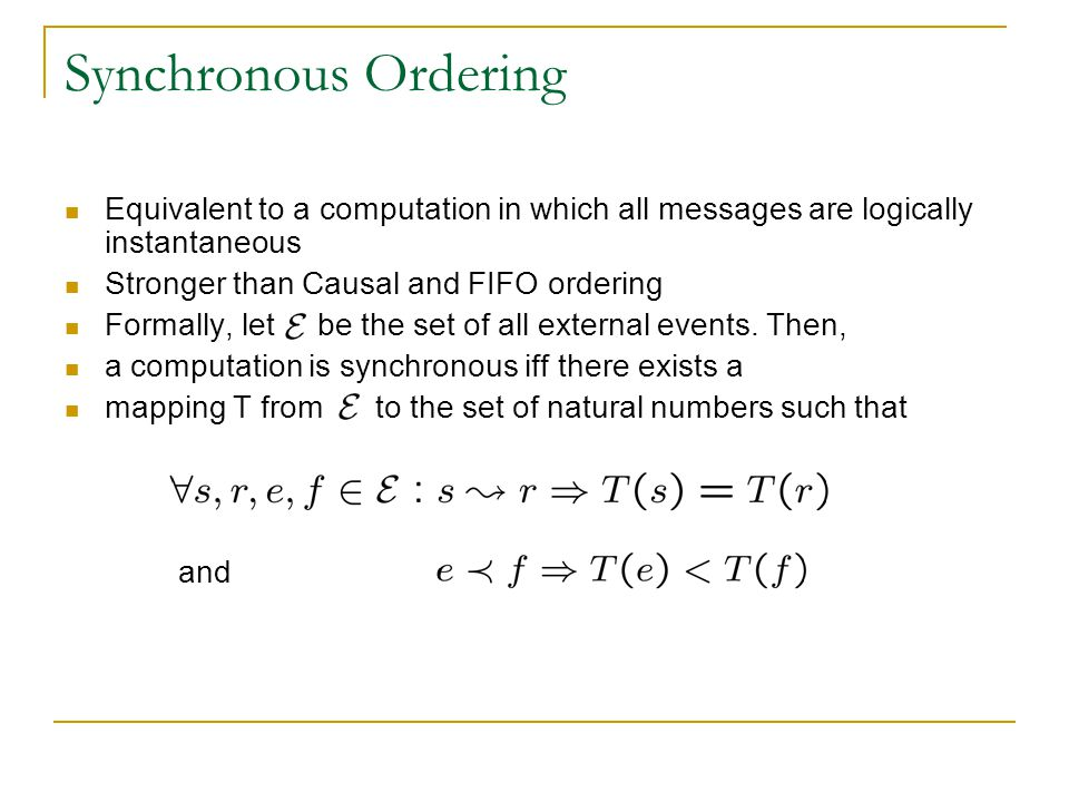 Synchronous Ordering Equivalent to a computation in which all messages are logically instantaneous Stronger than Causal and FIFO ordering Formally, let be the set of all external events.