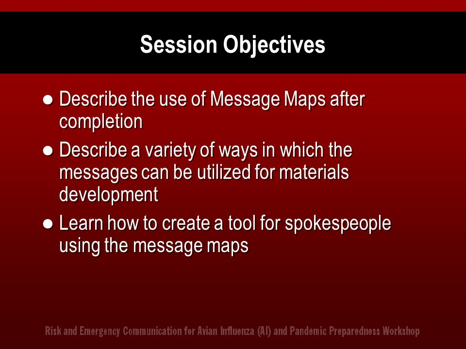 Session Objectives Describe the use of Message Maps after completion Describe a variety of ways in which the messages can be utilized for materials de
