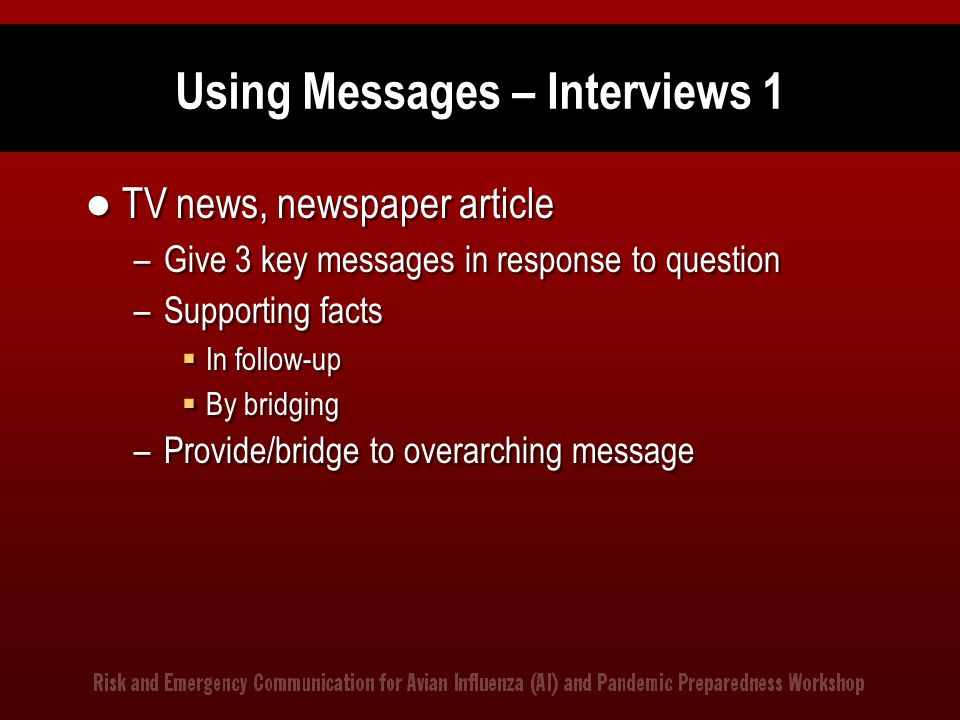 Using Messages – Interviews 1 TV news, newspaper article –Give 3 key messages in response to question –Supporting facts  In follow-up  By bridging –