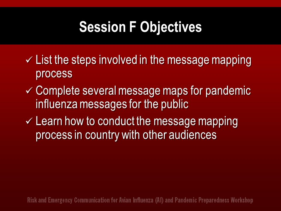Session F Objectives List the steps involved in the message mapping process Complete several message maps for pandemic influenza messages for the publ